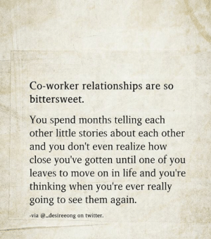 co-worker: Co-worker relationships are so  bittersweet.  You spend months telling each  other little stories about each other  and you don't even realize how  close you've gotten until one of you  leaves to move on in life and you're  thinking when you're ever really  going to see them again.  via @-desireeong on twitter.