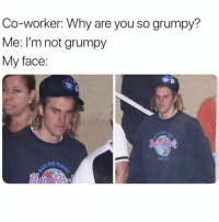Fucking, Girl Memes, and Why: Co-worker: Why are you so grumpy?  Me: I'm not grumpy  My face:  NE THE P Fucking Susan