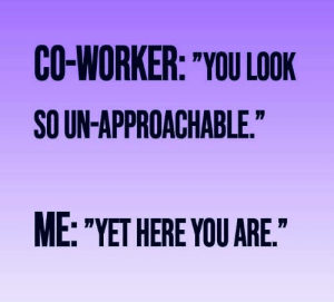 "co-worker: CO-WORKER: ""YOU LOOK  SO UN-APPROACHABLE.""  ME: ""YET HERE YOU ARE."""