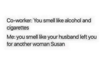 Co-worker: You smell like alcohol and  cigarettes  Me: you smell like your husband left you  for another woman Susan leave me alone