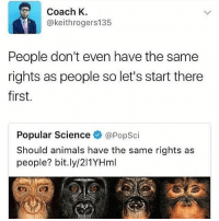 Animals, Love, and Memes: Coach K  @keithrogers135  People don't even have the same  rights as people so let's start there  first.  Popular Science @PopSci  Should animals have the same rights as  people? bit.ly/211YHml I love animals but he has a point 🤔💯💡 truestory Repost @thisisouractivism.2