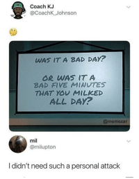 Bad, Bad Day, and Jesus: Coach KJ  2 @CoachK_Johnson  WAS IT A BAD DAY?  OR WAS IT A  BAD FIVE MINUTES  THAT YOY MILKED  ALL DAy?  @memezar  mil  @milupton  I didn't need such a personal attack Jesus, this hit home