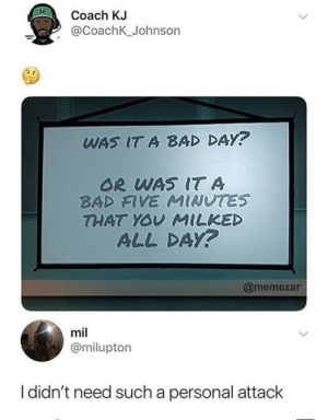 Bad, Bad Day, and Dank: Coach KJ  2 @CoachK_Johnson  WAS IT A BAD DAY?  OR WAS IT A  BAD FIVE MINUTES  THAT YOY MILKED  ALL DAy?  @memezar  mil  @milupton  I didn't need such a personal attack Jesus, this hit home by ArthurD4V135 MORE MEMES