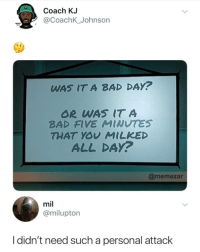Bad, Bad Day, and Instagram: Coach KJ  @CoachK_Johnson  WAS IT A BAD DAY?  OR WAS IT A  BAD FIVE MINUTES  THAT YOY MILKED  ALL DAy?  @memezar  mil  @milupton  I didn't need such a personal attack If you're not following @MEMEZAR you might aswell delete instagram!!