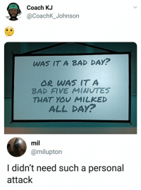 Bad, Bad Day, and Memes: Coach KJ  @CoachK_Johnson  WAS IT A BAD DAY?  OR WAS IT A  BAD FIVE MINUTES  THAT YOV MILKED  ALL DA?  mil  @milupton  I didn't need such a personal  attack