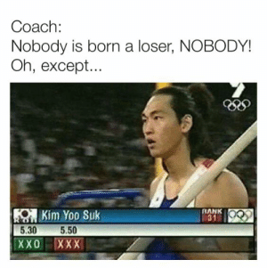 rank: Coach:  Nobody is born a loser, NOBODY!  Oh, except...  KOKim Yoo Suk  5.50  5.30  RANK  31  ХXО  XXX