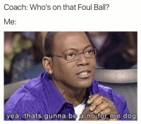 Memes, 🤖, and Coach: Coach: Who's on that Foul Ball?  Me:  yea thats gunna be a no for me dog Sorry dog.. NotMyJob Bushleague Baseball Softball Ballplayers FoulBall Duty