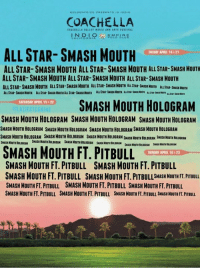 All Star, Coachella, and Friday: COACHELLA  ALLSTAR- SMASH MOUTH  FRIDAY APRIL 14521  ALL STAR- SMASH MOUTH ALL STAR- SMASH MOUTH ALL STAR-SMASH MOUTH  ALLSTAR- SMASH MOUTH ALL STAR-SMASH MOUTH ALL STAR- SMASH MOUTH  ALLSTAR- SMASH MOUTH ALL STAR-SMASH HOUTH ALL STAR SNASHMOUTH AusTAR-$NASKKourw Lusmar.susaNaum.  SMASH MOUTH HOLOGRAM  SATURDAT APRIL 15 622  OLATIESTCANINE  SMASH MOUTH HOLOGRAM SMASH MOUTHHOLOGRAM SMASH MOUTH HOLOGRAM  SMASH MOUTH HOLOGRAM SMASH MOUTH HOLOGRAM SMASHMOUTH HOLOGRAMSMASH MOUTH HOLOGRAM  SMASHNOUTHHOLOGRAM SMASH NOUTHHOLOGRAM SHASHNOUTHHOLOGRAM souASNNouTHBOLOGRAN HouosRAN  SMASH MOUTH FT. PITBULL  SUNDAY APRIL 16121  SMASH MOUTH FT. PITBULL SMASH MOUTH FT. PITBULL  SMASH MOUTH FT. PITBULL SMASH MOUTH FT. SMASH MOUTH FT. PITBULL  SMASH MOUTH FT. PITBULL SMASH MOUTH FT. PITBULL SMASH MOUTHFT PITBULL  SMASH MOUTH FT. PITBULL SMASH MOUTHFT. PITBULL SMASHMOUTH FT. PITBULL SHASHHouTHFT.PTBULL Ayy who wants to go with me to Coachella the line up is lit