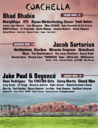 Amanda Bynes, Coachella, and Drake: COACHELLA  Bhad Bhabie  FRIDAY APRIL 13  MattyBRaps BTS Alyson Motherfucking Stoner Trash Twitter  Jamie Lynn Spears Lina Morgana Miss KEiSHA Kate Gosselin & the Scene  ASMRTheChew Lil' Poundcake Austin Mahone Jasmine Masters Ashlee Simpson  Wendy Williams Drake Bell Meghan Trainor Quavo Sam Smith  Jacob Sartorius  SATURDAY APRIL 14  deathyeezus RiceGum Miranda Cosgrove Nickelback  Migos The Chainsmokers The Jonas Brothers Susan Boyle  Amanda Bynes Sharpay Evans PENNYWISE Tupac Jeffree Star XXTentacion  Malala T-Pain Lemonade Mouth auntGRAVE Kyle Massey  Jake Paul & BeyoncéY  SUNDAY APRIL 15  Raini Rodriguez The CHEETAH Girls Carey Martin Sheck Wes  Lizzy Grant Lil Pump Victoria Justice Kylie Jenner Naked Brothers Band  Blue Ivy Paul Sheldon Alyssa Edwards Ice Cube Cody Simpson Squilliam Fancyson  Nichole337 Ceelo Green NSYNC Ruben Studard Fantasia Barrino lil pooperscooper COACHELLA 2018 LINE UP 🔥😍🔥😍 https://t.co/I5A06Nw2cp