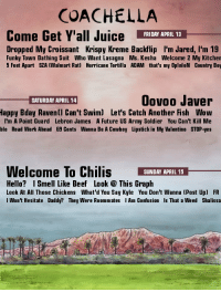 Beef, Chilis, and Coachella: COACHELLA  Come Get Y'all Juice FRIDRY APRIL 13  Dropped My Croissant Krispy Kreme Backflip I'm Jared, l'm 19  Funky Town Bathing Suit Who Want Lasagna Ms. Kesha Welcome 2 My Kitchen  5 Feet Apart SZA (Walmart Rat) Hurricane Tortilla ADAM that's my OplnloN Country Boy  Oovoo Javer  Bday Ravenll Can't Swim) Let's Catch Another Fish Wow  I'm A Point Guard Lebron James A Future US Army Soldier You Can't Kill Me  ble Road Work Ahead 69 Cents Wanna Be A Cowboy Lipstick in My Valentino STOP-yes  SATURDAY APRIL 14  Happy  Welcome To Chilis SUNDAY APRIL 15_  Hello? Smell Like Beef Look This Graph  Look At All Those Chickens What'd You Say Kyle You Don't Wanna (Post Up) FR  I Won't Hesitate Daddy? They Were Roommates Am Confusion Is That a Weed Shalissa  ti
