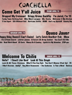 Beef, Chilis, and Coachella: COACHELLA  Come Get Y'all Juice FRIDRY APRIL 13  Dropped My Croissant Krispy Kreme Backflip I'm Jared, l'm 19  Funky Town Bathing Suit Who Want Lasagna Ms. Kesha Welcome 2 My Kitchen  5 Feet Apart SZA (Walmart Rat) Hurricane Tortilla ADAM that's my OplnloN Country Boy  Oovoo Javer  Bday Ravenll Can't Swim) Let's Catch Another Fish Wow  I'm A Point Guard Lebron James A Future US Army Soldier You Can't Kill Me  ble Road Work Ahead 69 Cents Wanna Be A Cowboy Lipstick in My Valentino STOP-yes  SATURDAY APRIL 14  Happy  Welcome To Chilis SUNDAY APRIL 15_  Hello? Smell Like Beef Look This Graph  Look At All Those Chickens What'd You Say Kyle You Don't Wanna (Post Up) FR  I Won't Hesitate Daddy? They Were Roommates Am Confusion Is That a Weed Shalissa  ti getting my ticket asap