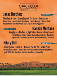 the coachella 2018 lineup looks lit https://t.co/BwiAvo8hor: COACHELLA  INOLOMPIRE  Jonas Brothers  The Cheetah Girls Selena Gomez & The Scene Demi Lovato  Alyson Stoner Lucas Grabeel Keke Palmer Allstar Weekend. Chelsea Staub  Meaghan Martin Anna Maria Perez de Tagel Final Jam Winner. Peggy Dupree  FRIDAY APRIL 15522  Hannah Montana  Miley Cyrus The Cast of High School Musical. Emily Osment  Mitchel Musso Ashley Tisdale . Vanessa Anne Hudgens Drew Seeley  Billy Ray Cyrus Corbin Bleu Dylan& Cole Sprouse Brenda Song. Sara Paxton  SATURDAY APRIL 16 23  Hilary Duff  SUNDAY APAIL 17 &24  Raven-Symone-Aly & Annelise Van Der Pol·Jordan Pruitt  Christy Carlson Ramano Jordan Cahill Proto Zoa . Paolo&Isabella Boyz N Motion  Jump5 LMNT B5 Haylie Duff. Baha Men Aaron Carter Lindsay Lohan the coachella 2018 lineup looks lit https://t.co/BwiAvo8hor