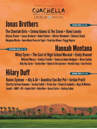 the coachella 2018 lineup looks lit https://t.co/jsV4LJMMz9: COACHELLA  Jonas Brothers  The Cheetah Girls Selena Gomez& The Scene Demi Lovato  Alyson Stoner Lucas Grabeel Keke Palmer Allstar Weekend.Chelsea Staub  Meaghan Martin Anna Maria Perez de Tagel Final Jam Winner. Peggy Dupree  FRIDAY APRIL 15 &22  Hannah Montana  Miley Cyrus The Cast of High School Musical. Emily Osment  Mitchel Musso Ashley Tisdale. Vanessa Anne Hudgens Drew Seeley  Billy Ray Cyrus Corbin Bleu.Dylan&Cole Sprouse Brenda Song. Sara Paxton  SATURDAY APRIL 16 &23  Hilary Duff  SUNDAY APRIL 17& 24  Raven-Symone-Aly & Annelise Van Der Pol-Jordan Pruitt  Christy Carlson Ramano Jordan Cahill Proto Zoa . Paolo&Isabella Boyz N Motion  Jump5 LMNT B5 Haylie Duff. Baha Men Aaron Carter Lindsay Lohan the coachella 2018 lineup looks lit https://t.co/jsV4LJMMz9