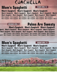 moms spaghetti: COACHELLA  Mom's Spaghetti  FRIDAY APRIL 13  Mom's Spaghetti Mom's Spaghetti Mom's Spaghetti  Mom's Spaghetti Mom's Spaghetti Mom's Spaghetti Mom's Spaghetti Mom's  Mom's Spaghetti Mom's Spaghetti Mom's Spaghetti Mom's Spaghetti Mom's Spaghetti  Mom's Spaghetti Mom's Spaghetti Mom's Spaghetti Mom's Spaghetti Mom's Spaghetti Mom's Spaghett  Mom's Spaghetti Mom's Spaghetti Mom's Spaghetti Mom's Spaghetti Mom's Spaghetti Mom's Spaghetti Mom's  -ETUIHMAPILE  Palms Are Sweaty  SATURDAY APRIL 14  Mom's Spaghetti Mom's Spaghetti Mom's Spaghetti  ghetti Mom's Spaghetti Mom's Spaghetti Mom's Spaghetti Mom's Spaghetti  Mom's Spaghetti Mom's Spaghetti Mom's Spaghetti Mom's Spaghetti Mom's Spaghetti  Mom's Spaghetti Mom's Spaghetti Mom's Spaghetti Mam's Spaghetti Mom's Spaghetti Mom's Spaghetti  ghetti Mom's Spaghetti Mom's Spaghetti Mom's Spaghetti Mom's Spaghetti Mom's Spaghetti Mom's Spaghetti  Mom's SpaghettIANDAN  SUNDAY APRIL 15  Mom's Spaghetti Mom's Spaghetti Mom's Spaghetti  Mom's Spaghetti Mom's Spaghetti Mom's Spaghetti Mom's Spaghetti Mom's  Mom's Spaghetti Mom's Spaghetti Mom's Spaghetti Mom's Spaghetti Mom's Spaghetti  Mom's Spaghetti Mom's Spaghetti Mom's Spaghetti Mom's Spaghetti Mom's Spaghetti Mom's Spaghetti  Mom's Spaghetti Mom's Spaghetti Mom's Spaghetti Mom's Spaghetti Mom's Spaghetti Mom's Spaghetti Mom's