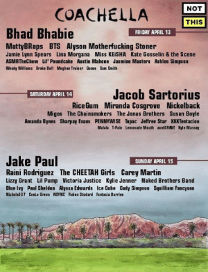 llililli:  antiandrogen:  staggot: I saw this on Facebook and I'm convulsing sadhgaskgjfdklgasd  okay but HONESTLY, sunday's setlist looks lit : COACHELLA  NOT  THIS  Bhad Bhabie  FRIDAY APRIL 13  MattyBRaps BTS Alyson Motherfucking Stoner  Jamie Lynn Spears Lina Morgana Miss KEİSHA Kate Gosselin & the Scene  ASMRTheChew Lil' Poundcake Austin Mahone Jasmine Masters Ashlee Simpson  Wendy Williams Drake Bell Meghan Trainor Quavo Sam Smith  Jacob Sartorius  Miranda Cosgrove Nickelback  Migos The Chainsmokers The Jonas Brothers Susan Boyle  Amanda Bynes Sharpay Evans PENNYWISE Tupac Jeffree Star XXXTentacion  Malala T-Pain Lemonade Mouth auntGRAVE Kyle Massey  SATURDAY APRIL 14  Rice Gum  Jake Paul  SUNDAY APRIL 15  Raini Rodriguez The CHEETAH Girls Carey Martin  Lizzy Grant Lil Pump Victoria Justice Kylie Jenner Naked Brothers Band  Blue Ivy Paul Sheldon Alyssa Edwards Ice Cube Cody Simpson Squilliam Fancyson  Nichole337 Ceelo Green NSYNC Ruben Studard Fantasia Barrino llililli:  antiandrogen:  staggot: I saw this on Facebook and I'm convulsing sadhgaskgjfdklgasd  okay but HONESTLY, sunday's setlist looks lit