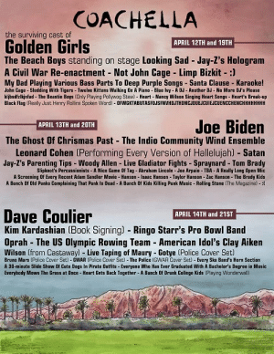 Abraham Lincoln, Adam Sandler, and Bruno Mars: COACHELLA  the surviving cast of  Golden Girls  APRIL 12TH and 19TH  The Beach Boys standing on stage Looking Sad Jay-Z's Hologram  A Civil War Re-enactment Not John Cage Limp Bizkit-:)  My Dad Playing Various Bass Parts To Deep Purple Songs Santa Clause Karaoke!  John Cage Sledding With Tigers Twelve Kittens Walking On A Piano Blue Ivy-A DJ Another DJ-No More DJ's Please  kljbsdfzlkinfad The Beastie Boys (Only Playing Pollywag Stew)- Heart Nancy Wilson Singing Heart Songs- Heart's Break-up  Black Flag (Really Just Henry Rollins Spoken Word) OFWGKTABUTASFOJSFNVHDJTHDNCJDUEJCUIEJCUENCCHENCHHHHHHHH  Joe Biden  APRIL 13TH and 20TH  The Ghost Of Chrismas Past The Indio Community Wind Ensemble  Leonard Cohen (Performing Every Version of Hallelujah) -Satan  Jay-Z's Parenting Tips- Woody Allen Live Gladiator Fights Spraynard Tom Brady  Slipknot's Percussionists-A Nice Game Of Tag Abraham Lincoln- Joe Arpaio-TBA- A Really Long Open Mic  A Screening Of Every Recent Adam Sandler Movie - Hanson Isaac Hanson- Taylor Hanson - Zac Hanson The Brady Kids  A Bunch Of Old Punks Complaining That Punk Is Dead- A Bunch Of Kids Killing Punk Music-Rolling Stone (The Magazine) -:  Dave Coulier  Kim Kardashian (Book Signing) - Ringo Starr's Pro Bowl Band  Oprah The US Olympic Rowing Team American Idol's Clay Aiken  APRIL 14TH and 21ST  Wilson (from Castaway) - Live Taping of Maury Gotye (Police Cover Set)  Bruno Mars Police Cover Set)- GWAR (Police Cover Set) The Police (GWAR Cover Set Every Ska Band's Horn Section  A 30-minute Slide Show Of Cute Dogs In Pirate Outfits - Everyone Who Has Ever Graduated With A Bachelor's Degree in Music  Everybody Mows The Grass at Once -Heart Gets Back Together -A Bunch Of Drunk College Kids (Playing Wonderwall stephenmilkmus:  I CANT WAIT FOR COACHELLA