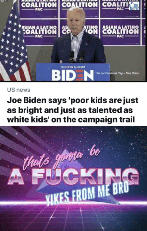 That's gonna be a yike from me, Captain: COALITION COALITION COALITI  KE  PAC  PAC  &SHARE  ASIAN &LATINO AS  COALITION CO  ATINO ASIAN & LATINO  ON COALITION  PAC  PAC  Text IOWA to 30330  BID N  ur Facebook Page-New Rules  Like o  US news  Joe Biden says 'poor kids are just  as bright and just as talented as  white kids' on the campaign trail  Hats yoin be  A FUCKING  YAKES FROM ME BRO That's gonna be a yike from me, Captain