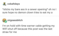 Bare Ass: cobaltdays  *sticks my bare ass in a sewer opening* oh no l  sure hope no demon clown tries to eat my a  virgoassbitch  I'm on hold with time warner cable getting my  WiFi shut off because this post was the last  straw for me