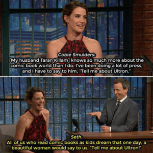 "srsfunny:Tell Me About Ultron: Cobie Smulders  My husband Taran Killam] knows so much more about the  comic book world than I do. I've been doing a lot of press,  and I have to say to him. Tell me about Ultron.  Seth:  All of us who read comic books as kids dream that one day, a  beautiful woman would say to us, ""Tell me about Ultron!"" srsfunny:Tell Me About Ultron"