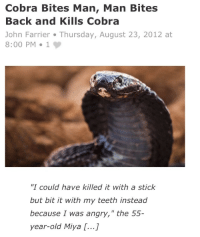 "Angry, Old, and Back: Cobra Bites Man, Man Bites  Back and Kills Cobra  John Farrier Thursday, August 23, 2012 at  8:00 PM 19   ""I could have killed it with a stick  but bit it with my teeth instead  because I was angry,"" the  year-old Miya [...]  55-  HOW ANGRY DO YOU HAVE TO BE, THOUGH"