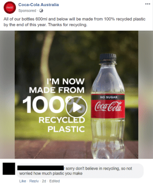 Because recycling is the same as the Loch Ness Monster...?: Coca-Cola Australia  Coca-Cola  Sponsored  All of our bottles 600ml and below will be made from 100% recycled plastic  by the end of this year. Thanks for recycling.  IM NOW  MADE FROM  NO SUGAR  CocaCola  RECYCLED  PLASTIC  sorry don't believe in recycling, so not  worried how much plastic you make  Like Reply 2d Edited Because recycling is the same as the Loch Ness Monster...?