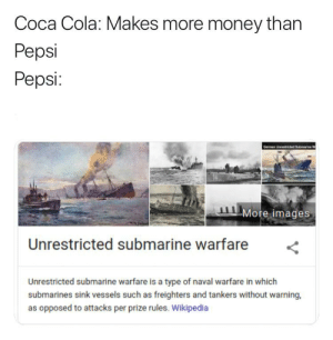 Coca-Cola, Money, and Wikipedia: Coca Cola: Makes more money than  Pepsi  Pepsi:  Germn Usuded S  More images  Unrestricted submarine warfare  Unrestricted submarine warfare is a type of naval warfare in which  submarines sink vessels such as freighters and tankers without warning,  as opposed to attacks per prize rules. Wikipedia Soviet Subs