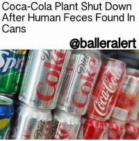 "Baller Alert, Coca-Cola, and Memes: Coca-Cola Plant Shut Down  After Human Feces Found In  Cans  @baller alert Coca-Cola Plant Shut Down After Human Feces Found In Cans -blogged by @miss_binky ⠀⠀⠀⠀⠀⠀⠀⠀⠀ ⠀⠀⠀⠀⠀⠀⠀⠀⠀ If you've been thinking about giving up soda, this might be the push you need. ⠀⠀⠀⠀⠀⠀⠀⠀⠀ ⠀⠀⠀⠀⠀⠀⠀⠀⠀ A Coca-Cola plant in Northern Ireland was temporarily shut down when human feces was found inside cans. ⠀⠀⠀⠀⠀⠀⠀⠀⠀ ⠀⠀⠀⠀⠀⠀⠀⠀⠀ The cans arrive at the factory, empty and without a top. They are then filled with cola and capped before heading to distribution to be sold across Northern Ireland. The topless cans arrived from Germany and jammed up the plant's machines during the overnight shift. After investigating, it was found that human waste inside the cans was the reason. ⠀⠀⠀⠀⠀⠀⠀⠀⠀ ⠀⠀⠀⠀⠀⠀⠀⠀⠀ The plant was shut down for 15 hours to clean up the unsanitary conditions. ⠀⠀⠀⠀⠀⠀⠀⠀⠀ ⠀⠀⠀⠀⠀⠀⠀⠀⠀ Coke insists all the tainted cans were caught, and no products sent out to the public were affected. The company has teamed up with local police to determine just how the excrement ended up in the cans in the first place. It's currently unclear at one point during the supply chain that the human feces could have gotten into the can. ⠀⠀⠀⠀⠀⠀⠀⠀⠀ ⠀⠀⠀⠀⠀⠀⠀⠀⠀ ""The problem was identified immediately through our robust quality procedures and all of the product from the affected production was immediately impounded and will not be sold. This is an isolated incident and does not affect any products currently on sale,"" CocaCola said in a statement."