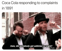 Aww, Boo, and Coca-Cola: Coca Cola responding to complaints  in 1891  Aww, did somebody get addicted to crack? BOO HOO https://t.co/5BPdZ4b3mP