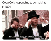 Aww, Boo, and Coca-Cola: Coca Cola responding to complaints  in 1891  Aww, did somebody get addicted tocrack Boo hoo