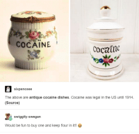 Dank, Cocaine, and Dish: COCAINE  Cocaine  six pence ee  The above are antique cocaine dishes. Cocaine was legal in the US until 1914.  (Source)  swiggity-swegan  Would be fun to buy one and keep flour in it!!