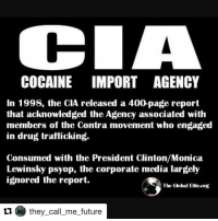 COCAINE IMPORT AGENCY  In 1998, the CIA released a 400-page report  that acknowledged the Agency associated with  members of the Contra movement who engaged  in drug trafficking.  Consumed with the President Clinton/Monica  Lewinsky psyop, the corporate media largely  ignored the report.  The Global Eliteong  they call me future Repost @they_call_me_future with @repostapp cocaine cowboys corrupt af