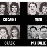 Cocaine, Pan, and Meth: COCAINE  METH  CRACK  PAN DULCE Ay abuelita, give me some of that smack, I need to lose weight.