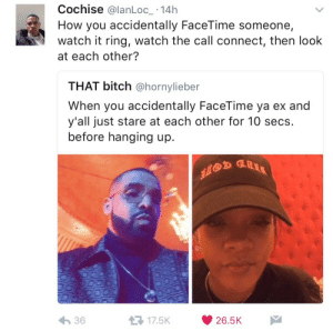 Bitch, Facetime, and Watch: Cochise @lanLoc_ -14h  How you accidentally FaceTime someone,  watch it ring, watch the call connect, then look  at each other?  THAT bitch @hornylieber  When you accidentally FaceTime ya ex and  y'all just stare at each other for 10 secs.  before hanging up.  わ36  17.5K26.5K When the impossible becomes possible