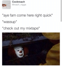 """how niggas promote they shit: Cockroach  @roach nigga  """"aye fam come here right quick""""  Wassup  """"check out my mixtape"""" how niggas promote they shit"""