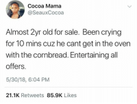 Crying, Dank, and Old: Cocoa Mama  @SeauxCocoa  Almost 2yr old for sale. Been crying  for 10 mins cuz he cant get in the oven  with the cornbread. Entertaining all  offers.  5/30/18, 6:04 PM  21.1K Retweets 85.9K Likes