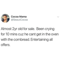 Crying, Memes, and Old: Cocoa Mama  @SeauxCocoa  Almost 2yr old for sale. Been crying  for 10 mins cuz he cant get in the oven  with the cornbread. Entertaining all  offers. @whitepeoplehumor always makes me laugh 😂
