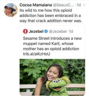 Addition: Cocoa Mamaiana @SeauxC... · 1d v  Its wild to me how this opioid  addiction has been embraced in a  way that crack addition never was.  O Jezebel O @Jezebel · 1d  Sesame Street introduces a new  muppet named Karli, whose  mother has an opioid addiction  trib.al/aikzHoU