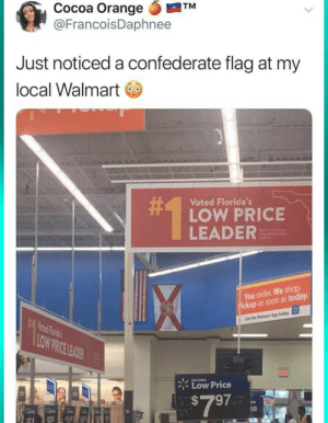 Confederate Flag, Facepalm, and Soon...: Cocoa Orange  @FrancoisDaphnee  TM  Just noticed a confederate flag at my  local Walmart  #1  Voted Florida's  LOW PRICE  LEADER  elfil  You order. We shop  Pickup as soon as today  Get the Walmart App today  LOW PRICE LEADER  Everyday  Low Price  $7 97  88 How dare they