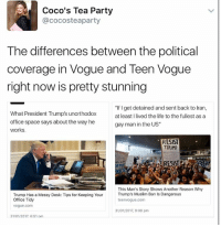 "Office Space: Coco's Tea Party  @cocosteaparty  The differences between the political  coverage in Vogue and Teen Vogue  right now is pretty stunning  ""If get detained and sent back to Iran,  What President Trump's unorthodox  at least I lived the life to the fullest as a  office space says about the way he  gay man in the US""  works.  RESIST  TRUMP  RESIST  This Man's Story Shows Another Reason Why  Trump's Muslim Ban Is Dangerous  Trump Has a Messy Desk: Tips for Keeping Your  Office Tidy  teen Vogue.com  Vogue.com  31/01/2017, 9:08 pm  31/01/2017 6:51 Dm"