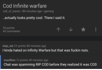 Twitch chat contradicts itself: Cod Infinite warfare  call of warez 80 minutes ago gaming  ..actually looks pretty cool. There said it  33 points  43 comments  slap nut 21 points 80 minutes ago  I kinda hated on Infinity Warfare but that was fuckin nuts.  mazillion 12 points 49 minutes ago  Chat was spamming RIP COD before they realized it was COD Twitch chat contradicts itself
