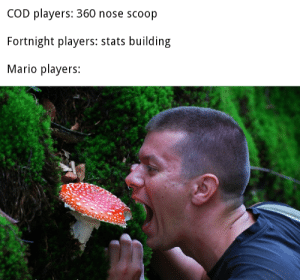 Obviously the way to go: COD players: 360 nose scoop  Fortnight players: stats building  Mario players: Obviously the way to go