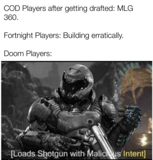MLG 360 XXX: COD Players after getting drafted: MLG  360.  Fortnight Players: Building erratically.  Doom Players:  [Loads Shotgun with Malicus Intent] MLG 360 XXX