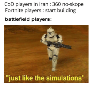 "Gamer 100: CoD players in iran : 360 no-skope  Fortnite players : start building  battlefield players:  ""just like the simulations"" Gamer 100"