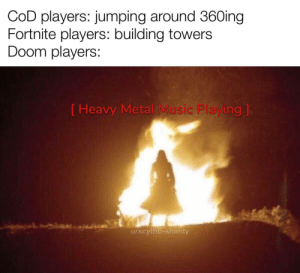 Rip and Tear: COD players: jumping around 36Oing  Fortnite players: building towers  Doom players:  ( Heavy Metal Music Playing ]  u/scythE-shanty Rip and Tear