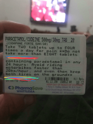 Friend broke his leg in a dirt bike accident this weekend. Pharmacist has no chill. via /r/funny https://ift.tt/2zpqTXd: (CODAPANE FORTE 500/30)  Take TWO tablets up to FOUR  times a day for pain *Do not  take more than EIGHT 온ablets  containing par acetanol in any  24 hours: Avoid riding  motorbikes faster than  20km/hour, and even then keep  both tires on the ground**  1.13.19A 158912 AR  KEEP OUT OF REACH OF CHILDREN  J. Perry, L Oakley-Abbott, W. & H. Scot  24/09/18 FERMA  Pharmasave 2/12 church Street, Whitleseo VIC 3757  WHITTLESEA  PHONE: 03 9716 0260 Friend broke his leg in a dirt bike accident this weekend. Pharmacist has no chill. via /r/funny https://ift.tt/2zpqTXd