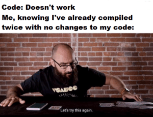 Work, Code, and Knowing: Code: Doesn't work  Me, knowing I've already compiled  twice with no changes to my code:  VSAUGE  Let's try this again. Try, try again.