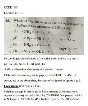 Respect, Best, and Book: CODE - FF  Question no.-22  Which of the following is correct with respect to  - I effect of the substituents? (R alkyl)  22.  (1)  -NH2 <-OR-F  NR2 OR <-F  (3)NH2>- OR>LF  (4)NR2 OR-F  #According to the definition of inductive effect (which is given at  pg. No. 344, NCERT-XI, part-1)  -I effect is based on electronegative values of atoms.  # EN order of atorm is given at page no 88,NCERT-XLPart-1.  According to the above data, the order of-I should be option 1 & 2.  Conclusion: best option is 1 & 2.  #Similar concept is mentioned in book structure & mechanism in  organic chemistry second edition by C.K.INGOLD at page no 83 &  in Solomon's &Fryhle by MS Chauhan, pg no - 105, 2015 edition Are there any wrong questions in the NEET 2018? - Quora
