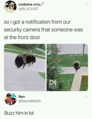 Let him in! via /r/memes https://ift.tt/2IpIykh: codeine cri  @BLVCKIST  so i got a notification from our  security camera that someone was  at the front door  DANK  Ren  @GamelikeEA  Buzz him in lol Let him in! via /r/memes https://ift.tt/2IpIykh