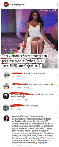"Hello, Life, and Love: coding.engineer  @science | guff.c  This  Victoria's Secret model can  program code in Python, Ctt  Java, MIPS, and Objective-C  tahan tahsu Anyone? I don't think so  2d Reply  alrezo 2 Only print ""Hello World!  3d 1like Reply  aorYeah she can write  Hello World  3d 1 like Reply  an What a waste  3d Reply  lyndsey360 I have 27481 points on  StackOverflow; I'm on the iOS tutorial team  for RayWendelich.com; I'm the Lead iOS  software engineer for @RallyBound, the 841st  fastest growing company in the US according  to @incmagazine, I have a Bachelors degree  from Amherst where I double majored in  computer science and theater, and I'm able to  live my life doing everythingI love. Looking at  these comments wonder why 41% of women  in technical careers drop out because of a  hostile work environment, #gofigure  2d  189 likeS  Renly Pure savage"