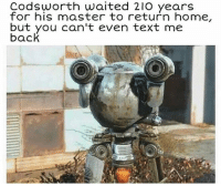 Had to post this fallout meme hahaHahaHa too funny not to.: Codsworth waited 210 years  for his master to return home,  but you can't even text me  back Had to post this fallout meme hahaHahaHa too funny not to.
